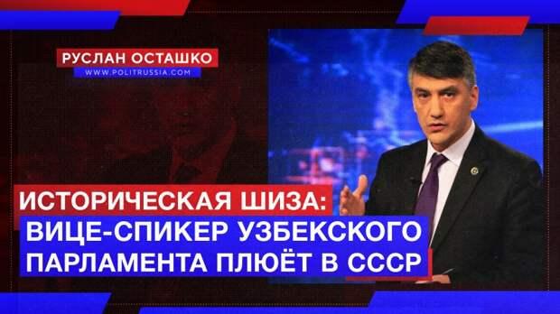 Историческая шиза: вице-спикер узбекского парламента плюёт в СССР