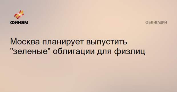 """Москва планирует выпустить """"зеленые"""" облигации для физлиц"""