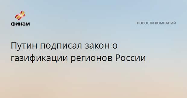 Путин подписал закон о газификации регионов России