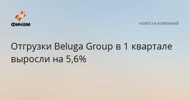 Отгрузки Beluga Group в 1 квартале выросли на 5,6%