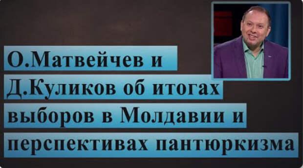 О.Матвейчев и Д.Куликов об итогах выборов в Молдавии и перспективах пантюркизма