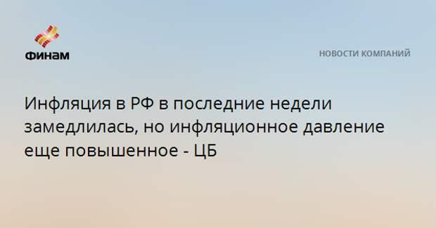 Инфляция в РФ в последние недели замедлилась, но инфляционное давление еще повышенное - ЦБ