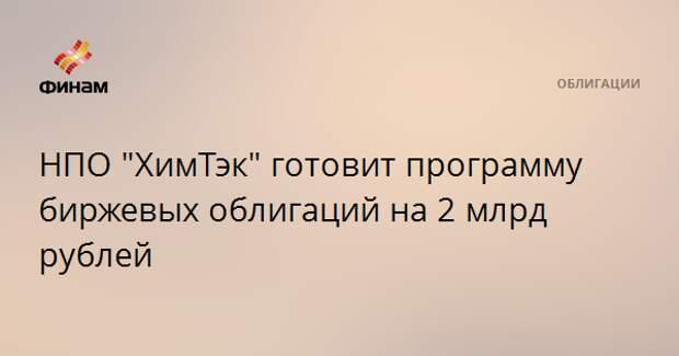 """НПО """"ХимТэк"""" готовит программу биржевых облигаций на 2 млрд рублей"""