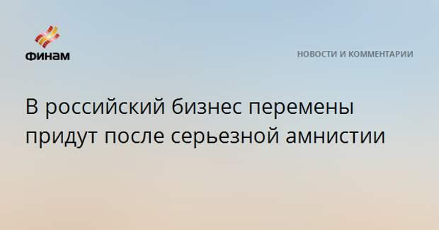В российский бизнес перемены придут после серьезной амнистии