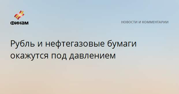 Рубль и нефтегазовые бумаги окажутся под давлением
