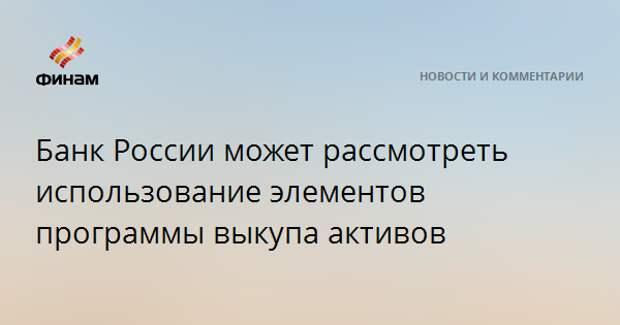Банк России может рассмотреть использование элементов программы выкупа активов
