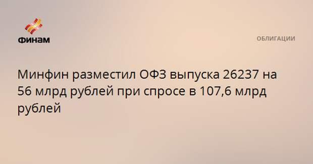Минфин разместил ОФЗ выпуска 26237 на 56 млрд рублей при спросе в 107,6 млрд рублей