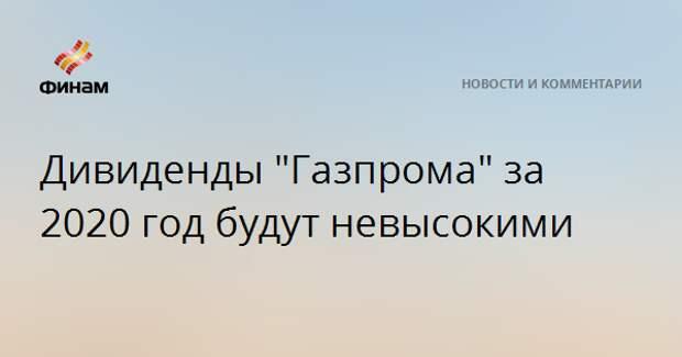 """Дивиденды """"Газпрома"""" за 2020 год будут невысокими"""