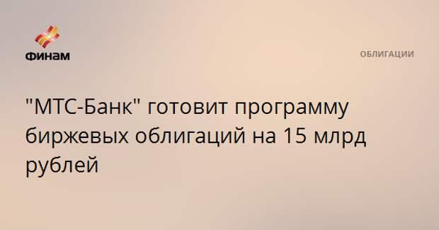 """""""МТС-Банк"""" готовит программу биржевых облигаций на 15 млрд рублей"""