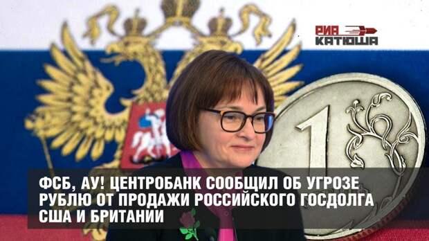 ФСБ, ау! Центробанк сообщил об угрозе рублю от продажи российского госдолга США и Британии