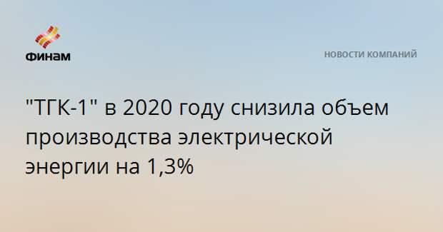 """""""ТГК-1"""" в 2020 году снизила объем производства электрической энергии на 1,3%"""