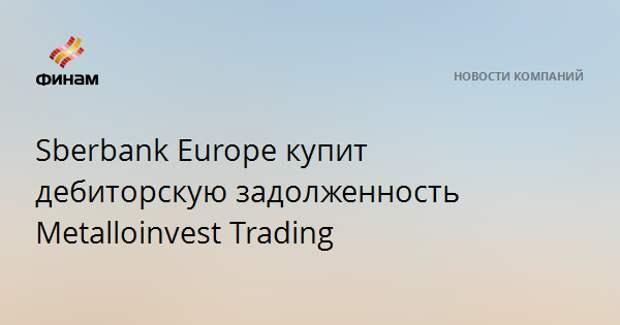 Sberbank Europe купит дебиторскую задолженность Metalloinvest Trading