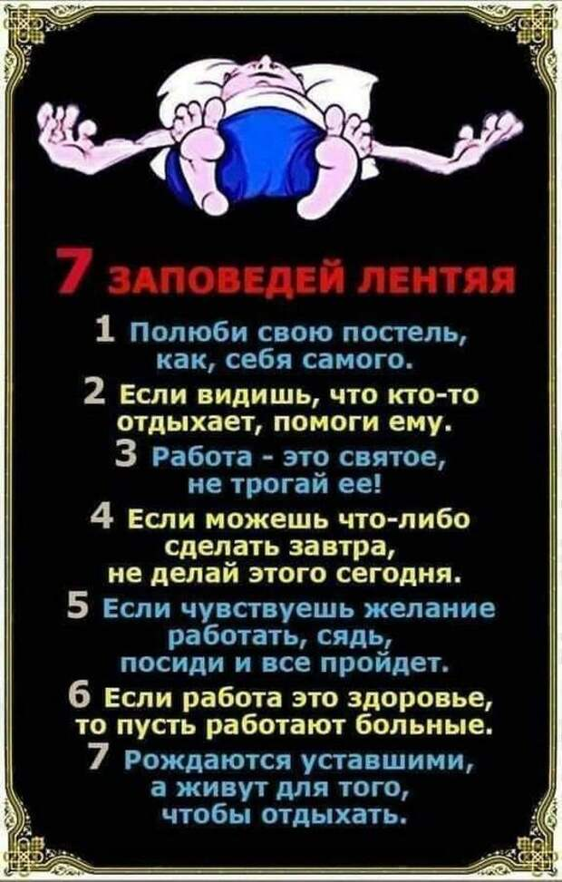 Возможно, это изображение (один или несколько человек и текст «7 заповедей лентяя 1 полюби свою постель, как, себя самого. 2 если видишь, что кто-то отдыхает, помоги ему. 3 работа- это святое, не трогай ее! если можешь что-либо сделать завтра, не делай этого сегодня. 5 если чувствуешь желание работать, сядь, посиди и все пройдет. 6 если работа это здоровье, το пусть работают больные. 7 рождаются уставшими, a живут для того, чтобы отдыхать.»)