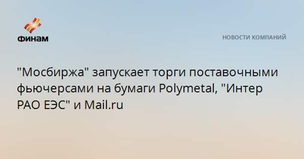 """""""Мосбиржа"""" запускает торги поставочными фьючерсами на бумаги Polymetal, """"Интер РАО ЕЭС"""" и Mail.ru"""