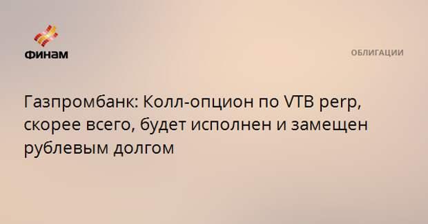 Газпромбанк: Колл-опцион по VTB perp, скорее всего, будет исполнен и замещен рублевым долгом