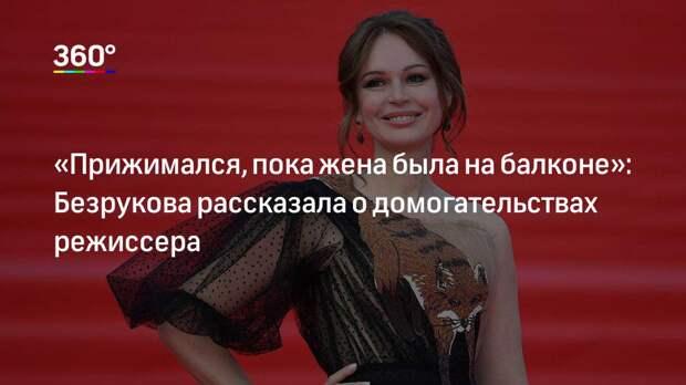 «Прижимался, пока жена была на балконе»: Безрукова рассказала о домогательствах режиссера