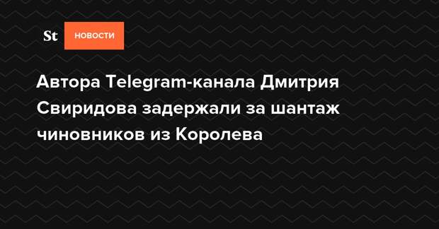 Автора Telegram-канала Дмитрия Свиридова задержали за шантаж чиновников из Королева