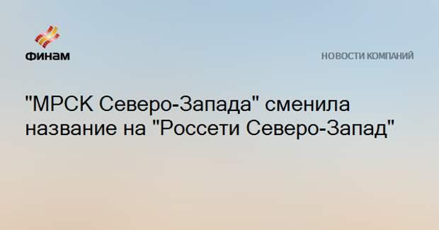 """""""МРСК Северо-Запада"""" сменила название на """"Россети Северо-Запад"""""""