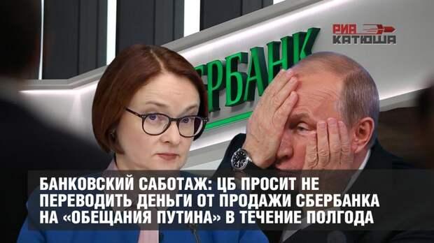 Банковский саботаж: ЦБ просит не переводить деньги от продажи Сбербанка на «обещания Путина» в течение полгода