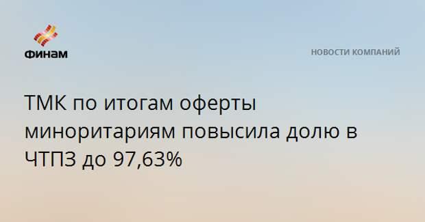 ТМК по итогам оферты миноритариям повысила долю в ЧТПЗ до 97,63%