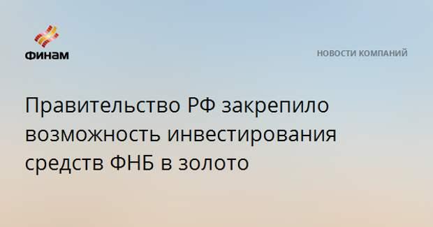 Правительство РФ закрепило возможность инвестирования средств ФНБ в золото