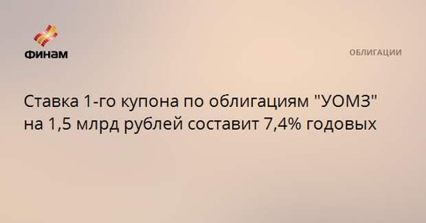 """Ставка 1-го купона по облигациям """"УОМЗ"""" на 1,5 млрд рублей составит 7,4% годовых"""