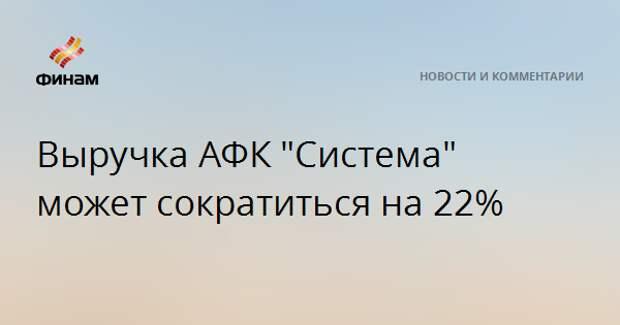 """Выручка АФК """"Система"""" может сократиться на 22%"""