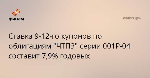"""Ставка 9-12-го купонов по облигациям """"ЧТПЗ"""" серии 001P-04 составит 7,9% годовых"""