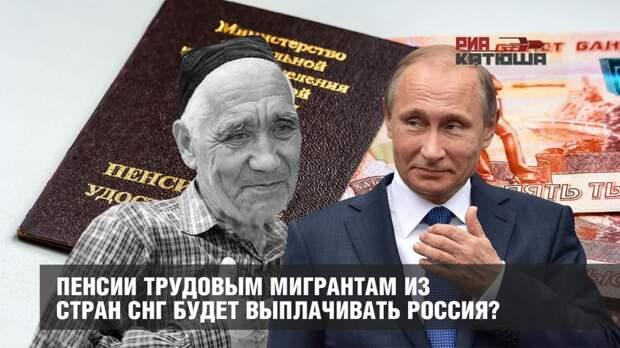 Пенсии трудовым мигрантам из стран СНГ будет выплачивать Россия?
