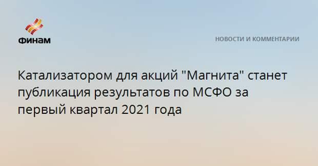 """Катализатором для акций """"Магнита"""" станет публикация результатов по МСФО за первый квартал 2021 года"""
