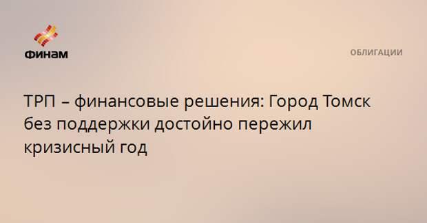 ТРП – финансовые решения: Город Томск без поддержки достойно пережил кризисный год
