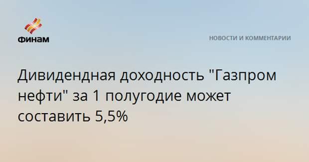 """Дивидендная доходность """"Газпром нефти"""" за 1 полугодие может составить 5,5%"""
