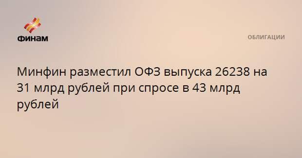 Минфин разместил ОФЗ выпуска 26238 на 31 млрд рублей при спросе в 43 млрд рублей