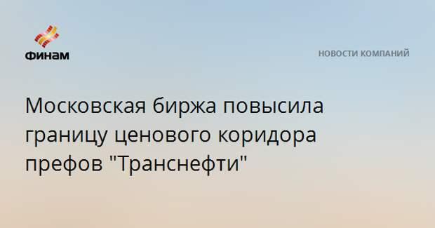 """Московская биржа повысила границу ценового коридора префов """"Транснефти"""""""