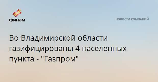 """Во Владимирской области газифицированы 4 населенных пункта - """"Газпром"""""""