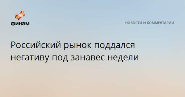 Российский рынок поддался негативу под занавес недели