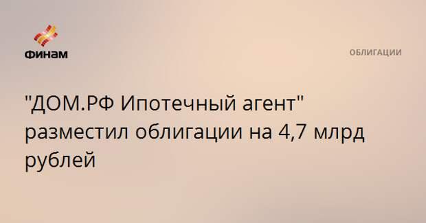 """""""ДОМ.РФ Ипотечный агент"""" разместил облигации на 4,7 млрд рублей"""