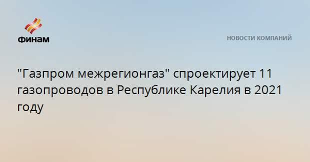 """""""Газпром межрегионгаз"""" спроектирует 11 газопроводов в Республике Карелия в 2021 году"""