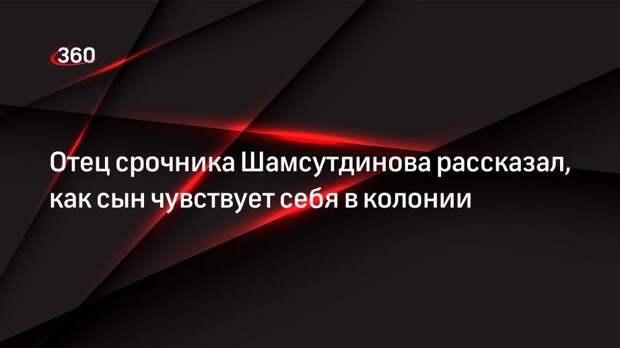 Отец срочника Шамсутдинова рассказал, как сын чувствует себя в колонии