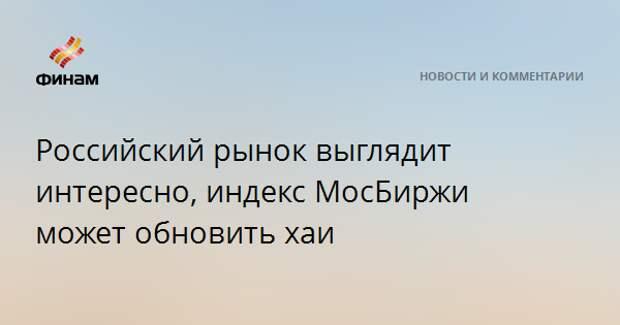 Российский рынок выглядит интересно, индекс МосБиржи может обновить хаи