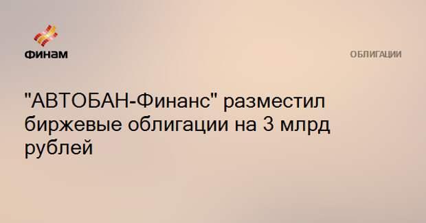 """""""АВТОБАН-Финанс"""" разместил биржевые облигации на 3 млрд рублей"""
