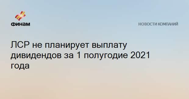 ЛСР не планирует выплату дивидендов за 1 полугодие 2021 года