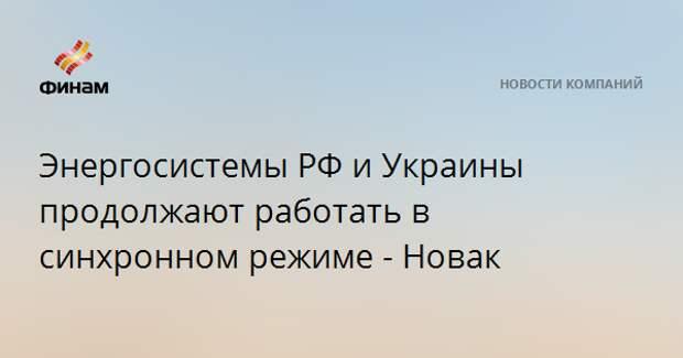 Энергосистемы РФ и Украины продолжают работать в синхронном режиме - Новак