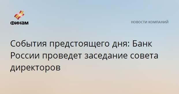 События предстоящего дня: Банк России проведет заседание совета директоров