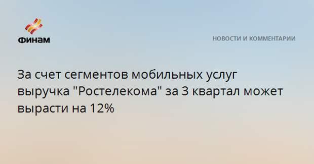 """За счет сегментов мобильных услуг выручка """"Ростелекома"""" за 3 квартал может вырасти на 12%"""