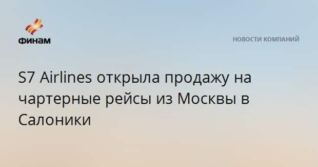 S7 Airlines открыла продажу на чартерные рейсы из Москвы в Салоники