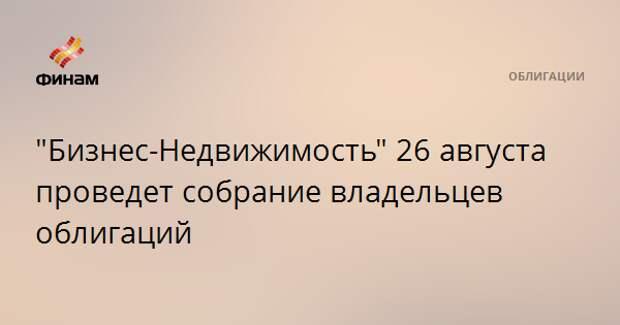 """""""Бизнес-Недвижимость"""" 26 августа проведет собрание владельцев облигаций"""