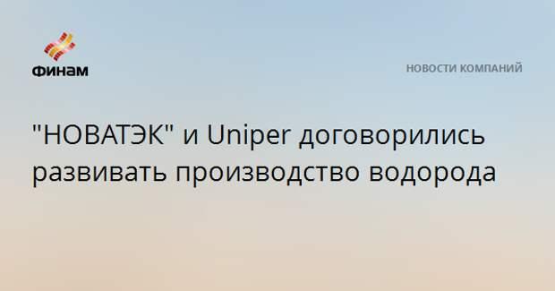 """""""НОВАТЭК"""" и Uniper договорились развивать производство водорода"""