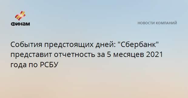 """События предстоящих дней: """"Сбербанк"""" представит отчетность за 5 месяцев 2021 года по РСБУ"""