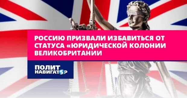 Россию призвали покончить со статусом «юридической колонией Великобритании»...